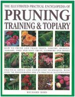 The Illustrated Practical Encyclopedia of Pruning, Training and Topiary : How to Prune and Train Trees, Shrubs, Hedges, Topiary, Tree and Soft Fruit, Climbers and Roses - Richard Bird