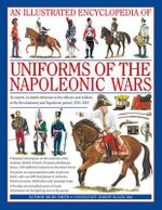 Uniforms of the Napoleonic Wars : An Illustrated Encyclopedia - Digby Smith