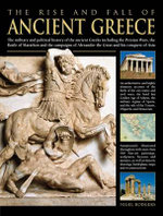 The Rise and Fall of Ancient Greece : The Military and Political History of the Ancient Greeks from the Fall of Troy, the Persian Wars and the Battle of Marathon to the Campaigns of Alexander the Great and His Conquest of Asia - Nigel Rodgers