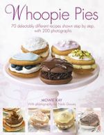 Whoopie Pies : 70 Delectably Different Recipes Shown Step by Step, with 250 Photographs - Mowie Kay