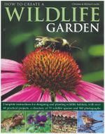 How to Create a Wildlife Garden : Complete Instructions for Designing and Planting Wildlife Habitats, with Over 40 Practical Projects, a Directory of 70 Wildlife Species and 800 Photographs - Christine Lavelle