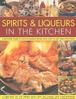 Spirits and Liquers for Every Kitchen : A Definitive Guide to Alcohol-based Drinks and How to Use Them with Food - 300 Spirits Identified and Described Plus Over 100 Classic and Contemporary Recipes and 100 Cocktails - Stuart Walton