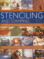 The Complete Practical Guide to Stencilling and Stamping : 165 Inspirational and Stylish Projects with Easy-to-follow Instructions and Illustrated with 1500 Stunning Step-by-step Photographs and Templates - Lucinda Ganderton