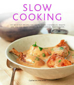 Slow Cooking : 150 Delicious Simple-to-make Recipes Shown in 200 Stunning Photographs - Soups, Stews, Casseroles, Roasts, Comforting Hot-pots, and Easy One-pot Meals - Catherine Atkinson
