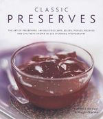 Classic Preserves : The Art of Preserving - 150 Delicious Jams, Jellies, Pickles, Relishes and Chutneys Shown in 250 Stunning Photographs - Catherine Atkinson