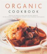 Organic Cookbook : Making the Most of Fresh and Natural Produce : 130 Deliciously Healthy Recipes Shown in 250 Stunning Photographs - Ysanne Spevack