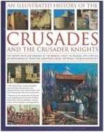 An Illustrated History of the Crusades and Crusader Knights : The History, Myth and Romance of the Medieval Knight on Crusade - Charles Phillips