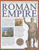 The Illustrated Encyclopedia of the Roman Empire : A Complete History of the Rise and Fall of the Roman Empire, Chronicling the Story of the Most Important and Influential Civilization the World Has Ever Known - Nigel Rodgers
