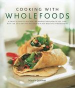 Cooking with Wholefoods : a Guide to Healthy Natural Ingredients, and How to Use Them with 100 Delicious Recipes - Nicola Graimes