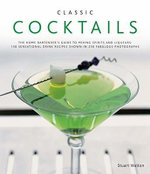 Classic Cocktails : The Home Bartender's Guide to Mixing Spirits and Liqueurs: 150 Sensational Drink Recipes Shown in 250 Fabulous Photographs - Stuart Walton