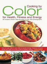 Cooking by Colour for Health, Fitness and Energy : How to Use Colour in Your Diet to Boost Energy, Increase Immune Levels and Open Up a New World of Healthy Eating - Trish Davies