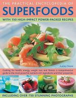 The Practical Encyclopedia of Superfoods : With 150 High-impact Power-packed Recipes - Audrey Deane