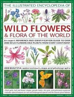 The Illustrated Encyclopaedia of Wild Flowers and Flora of the World : An Expert Reference and Identification Guide to Over 1730 Wild Flowers and Plants from Every Continent and 3800 Illustrations and Photographs - Martin Walters