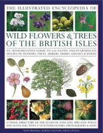 Illustrated Encyclopedia of Wild Flowers and Trees of the British Isles : an Authoritative Guide to 650 Native and Introduced Species of Flowers, Trees, Shrubs, Herbs, Grasses & Weeds - Martin Walters