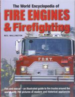 World Encyclopedia of Fire Engines & Firefighting : Fire and Rescue : an Illustrated Guide to Fire Trucks Around the World, with 700 Pictures of Modern and Historical Appliances - Neil Wallington