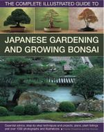 The Complete Illustrated Guide to Japanese Gardening and Bonsai : Essential Advice, Step-By-Step Techniques and Projects, Plans, Plant Listings and over 1,500 photographs and illustrations - Charles Chesshire