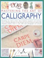 Mastering the Art of Calligraphy : Everything You Need to Know About Materials, Techniques and Equipment, Plus Over 50 Beautiful Step-by-step Lettering Projects and More Than 12 Complete Alphabets to Copy and Learn - Janet Mehigan