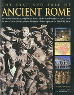 The Rise and Fall of Ancient Rome : An Illustrated Military and Political History of the World's Mightiest Power - Nigel Rodgers