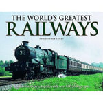 The World's Greatest Railways : An Illustrated Encyclopedia with Over 600 Photographs - Christopher Chant