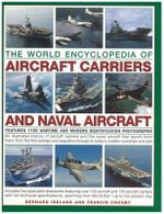 The World Encyclopedia of Aircraft Carriers and Naval Aircraft : Features 1100 Wartime and Modern Identification  Photographs: an Illustrated History of Aircraft Carriers and the Naval Aircraft That Launch from Them - Bernard Ireland