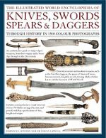 The Illustrated World Encyclopedia of Knives, Swords, Spears and Daggers : Through History in 1500 Colour Photographs - Harvey J.S Withers