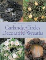 The Complete Book of Garlands, Circles and Decorative Wreaths : Creating Beautiful Seasonal Displays from Flowers and Natural Materials - Fiona Barnett