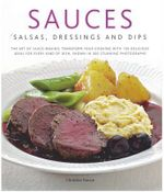Sauces, Salsa, Dressings and Dips : The Art of Sauce Making: Transform Your Cooking with 150 Delicious Ideas for Every Kind of Dish, Shown in 300 Stunning Photographs - Christine France