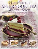 The Perfect Afternoon Tea Recipe Book : More Than 160 Classic Recipes for Sandwiches, Pretty Cakes and Bakes, Biscuits, Bars, Pastries, Cupcakes, Celebration Cakes and Glorious Gateaux, with 650 Photographs - Anthony Wild