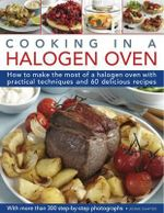 Cooking in a Halogen Oven : How to Make the Most of a Halogen Oven with Practical Techniques and 60 Delicious Recipes: with More Than 300 Step-by-step Photographs - Jennie Shapter