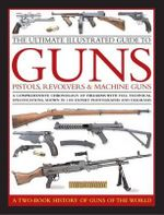 The Ultimate Illustrated Guide to Guns, Pistols, Revolvers and Machine Guns : A Comprehensive Chronology of Firearms with Full Technical Specification, Shown in 1100 Expert Photographs and Diagrams - Anthony North