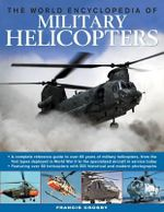 The World Encyclopedia of Military Helicopters : Featuring Over 80 Helicopters with 500 Historical and Modern Photographs - Francis Crosby