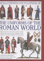 An Illustrated Encyclopedia of the Uniforms of the Roman World : A Detailed Study of the Armies of Rome and Their Enemies, Including the Etruscans, Samnites, Carthaginians, Celts, Macedonians, Gauls, Huns, Sassaids, Persians and Turks - Kevin F. Kiley