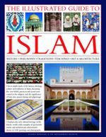 The Illustrated Guide to Islam : History, Philosophy, Traditions, Teachings, Art and Architecture - Raana Bokhari