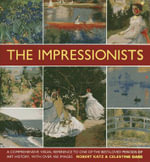 The Impressionists : A Comprehensive Visual Reference to One of the Best-loved Periods of Art History, with Over 450 Images - Robert Katz