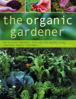 The Organic Gardener : How to Create Vegetable, Fruit and Herb Gardens Using Completely Organic Techniques - Christine Lavelle