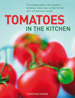 Tomatoes in the Kitchen : the Indispensable Cook's Guide to Tomatoes, Featuring a Variety List and Over 160 Delicious Recipes - Christine France