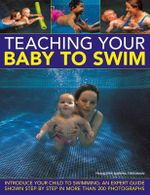 Teaching Your Baby to Swim : Introduce Your Child to Swimming : an Expert Guide Shown Step by Step in More Than 200 Photographs - Francoise Barbira Freedman