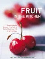 Fruit in the Kitchen : a Comprehensive Directory of the Fruits of the World with Over 100 Tempting Recipes - Kate Whiteman