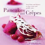 Perfect Pancakes and Crepes : More Than 20 Delicious Recipes, from Pancakes, Wraps and Fruit- Filled Craepes to Latkes and Scones, Shown Step by Step in Over 125 Photographs - Susannah Blake
