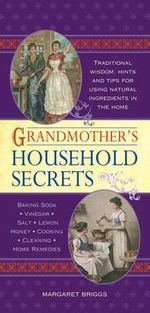 Grandmother's Household Secrets : Traditional Wisdom, Hints and Tips for Using Natural Ingredients in the Home - Margaret Briggs