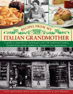 Recipes from My Italian Grandmother : A Guide to Ingredients, Techniques and 100 Traditional Dishes, Handed Down from Mothers to Daughters for Generations - Kate Whiteman