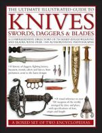 The Ultimate Illustrated Guide to Knives, Swords, Daggers & Blades: A Box Set of Two Reference Books : A Comprehensive Directory of 750 Sharp-edged Weapons and Blades, with Over 1500 Authoritative Photographs - Harvey J.S Withers