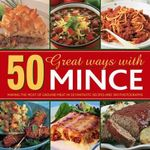 50 Great Ways with Mince : Making the Most of Ground Meat in 50 Fantastic Recipes and 300 Photographs - Jenny Stacey