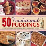 50 Traditional Puddings : Perfect Hot & Cold Desserts from the Everyday Family Classics to Sumptuous Dishes for Entertaining - Jenni Fleetwood