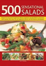 500 Sensational Salads : Recipes for Every Kind of Salad from Delicious Appetizers and Side Dishes to Impresive Main Courses, with Meat, Fish and Vegetarian Options - Julia Canning