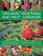 Organic Vegetable and Fruit Gardener : a Practical Directory of Garden Produce with Over 250 Photographs - Christine Lavelle