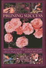 Pruning Success : How and When to Prune All the Key Plants in Your Garden, with Step-by-step Photographs - Andrew Mikolajski