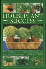 Houseplant Success : an Essential Guide to Growing Beautiful Plants in Your Home Throughout the Year - Jackie Matthews
