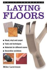 Do-it-yourself Laying Floors : a Practical and Useful Guide to Laying Floors for Any Room in the House, Using a Variety of Different Materials - Mike Lawrence