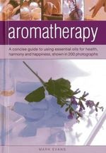 Aromatherapy : a Concise Guide to Using Essential Oils for Health, Harmony and Happiness, Shown in 200 Photographs - Mark Evans